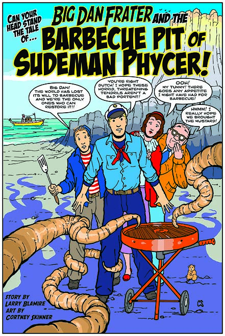 "For Larry Blamire's third movie, ""Trail of the Screaming Forehead"" I created two fun illustrated comic book stories starring three of his characters from the film.The story was written and scripted by Larry Blamire. This story was a Lovecraft-inspired tale, ""Big Dan Frater and the Barbecue Pit of Sudeman Phycer!"" For these two stories, my style was inspired both by C.C. Beck (Captain Marvel) and Hergé (Tintin)."